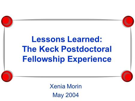 Lessons Learned: The Keck Postdoctoral Fellowship Experience Xenia Morin May 2004.