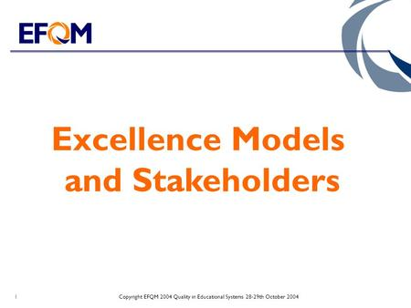 Copyright EFQM 2004 Quality in Educational Systems 28-29th October 20041 Excellence Models and Stakeholders.