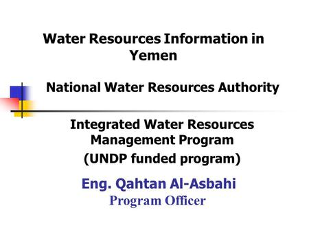 National Water Resources Authority Integrated Water Resources Management Program (UNDP funded program) Eng. Qahtan Al-Asbahi Program Officer Water Resources.