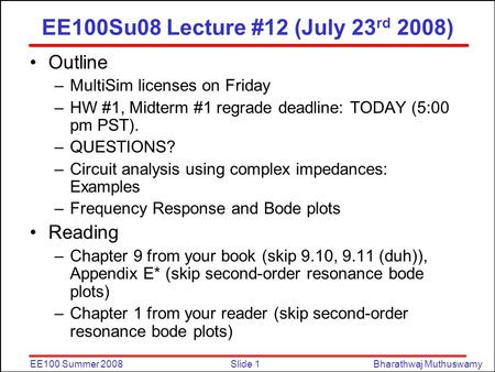 Slide 1EE100 Summer 2008Bharathwaj Muthuswamy EE100Su08 Lecture #12 (July 23 rd 2008) Outline –MultiSim licenses on Friday –HW #1, Midterm #1 regrade deadline: