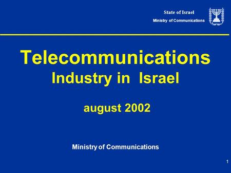 State of Israel Ministry of Communications 1 <strong>Telecommunications</strong> Industry in Israel august 2002 Ministry of Communications.