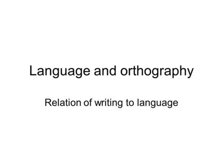 Language and orthography Relation of writing to language.