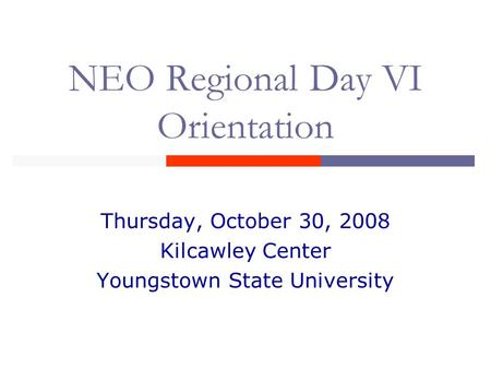 NEO Regional Day VI Orientation Thursday, October 30, 2008 Kilcawley Center Youngstown State University.
