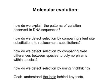 Molecular evolution:   how do we explain the patterns of variation observed in DNA sequences? how do we detect selection by comparing silent site substitutions.