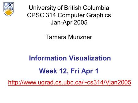 University of British Columbia CPSC 314 Computer Graphics Jan-Apr 2005 Tamara Munzner  Information Visualization.