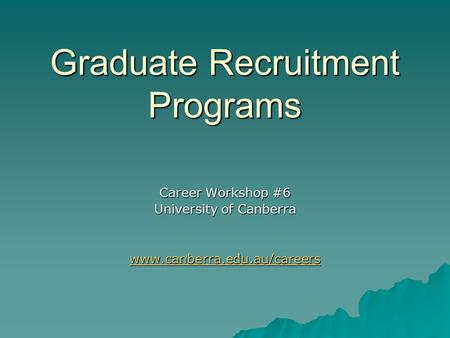Graduate Recruitment Programs Career Workshop #6 University of Canberra www.canberra.edu.au/careers.