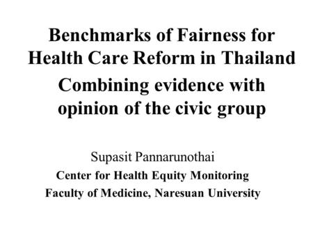 Benchmarks of Fairness for Health Care Reform in Thailand Combining evidence with opinion of the civic group Supasit Pannarunothai Center for Health Equity.