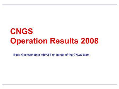 CNGS Operation Results 2008 Edda Gschwendtner AB/ATB on behalf of the CNGS team.