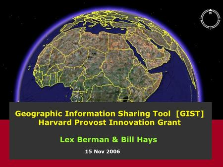 Geographic Information Sharing Tool [GIST] Harvard Provost Innovation Grant 15 Nov 2006 Lex Berman & Bill Hays.