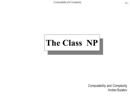 Computability and Complexity 13-1 Computability and Complexity Andrei Bulatov The <strong>Class</strong> NP.