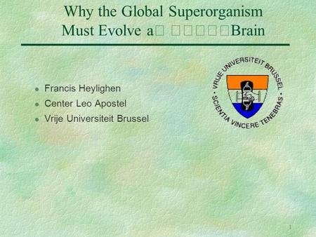1 Why the Global Superorganism Must Evolve a Brain l Francis Heylighen l Center Leo Apostel l Vrije Universiteit Brussel.