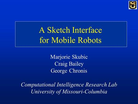 A Sketch Interface for Mobile Robots Marjorie Skubic Craig Bailey George Chronis Computational Intelligence Research Lab University of Missouri-Columbia.