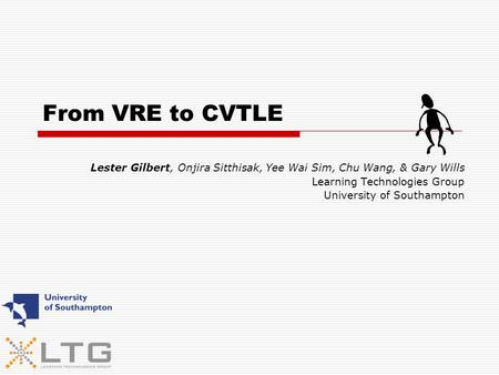 From VRE to CVTLE Lester Gilbert, Onjira Sitthisak, Yee Wai Sim, Chu Wang, & Gary Wills Learning Technologies Group University of Southampton.