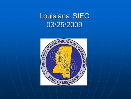 Louisiana SIEC 03/25/2009. WCC History State Interoperability Executive Committee - Feb. 2003 / Aug 2004 State Interoperability Executive Committee -