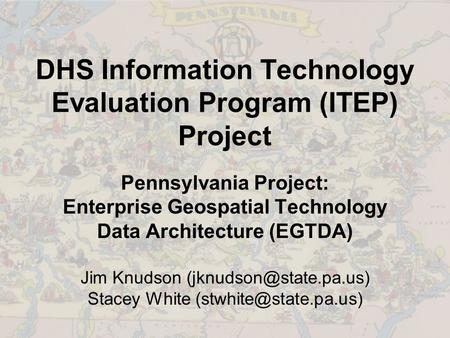 DHS Information Technology Evaluation Program (ITEP) Project Pennsylvania Project: Enterprise Geospatial Technology Data Architecture (EGTDA) Jim Knudson.