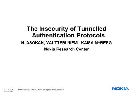 1 © NOKIA MitM.PPT (v0.2) / 6-Nov-02 / Kaisa Nyberg (NRC/MNW), N.Asokan (NRC/COM) The Insecurity of Tunnelled Authentication Protocols N. ASOKAN, VALTTERI.