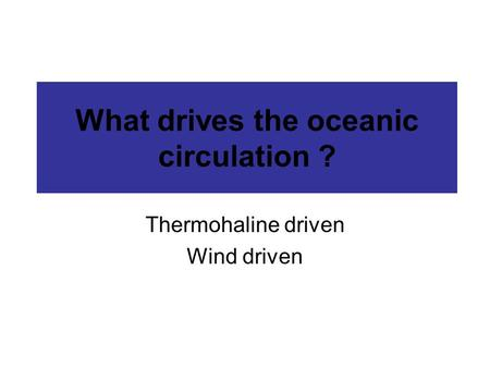 What drives the oceanic circulation ? Thermohaline driven Wind driven.