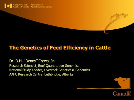 "Agriculture and Agri-Food Canada Agriculture et Agroalimentaire Canada The Genetics of Feed Efficiency in Cattle Dr. D.H. ""Denny"" Crews, Jr. Research Scientist,"