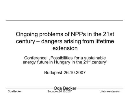 "Oda BeckerBudapest 26.10.2007Lifetime extension Ongoing problems of NPPs in the 21st century – dangers arising from lifetime extension Conference: ""Possibilities."