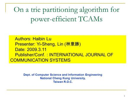 1 On a trie partitioning algorithm for power-efficient TCAMs Authors: Haibin Lu Presenter: Yi-Sheng, Lin ( 林意勝 ) Date: 2009.3.11 Publisher/Conf. : INTERNATIONAL.