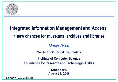ICS-FORTH August 1, 2008 1 Integrated Information Management and Access - new chances for museums, archives and libraries Martin Doerr Foundation for Research.