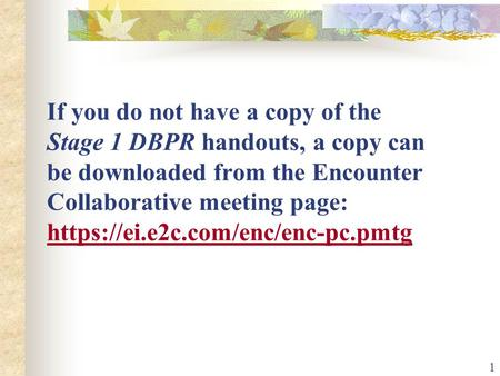1 If you do not have a copy of the Stage 1 DBPR handouts, a copy can be downloaded from the Encounter Collaborative meeting page: https://ei.e2c.com/enc/enc-pc.pmtg.
