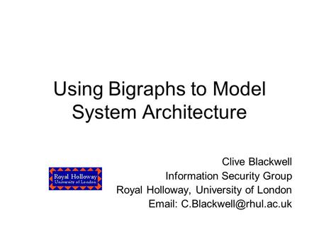 Using Bigraphs to Model System Architecture Clive Blackwell Information Security Group Royal Holloway, University of London