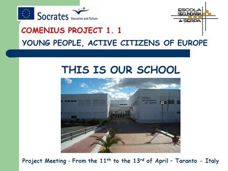 THIS IS OUR SCHOOL Project Meeting - From the 11 th to the 13 rd of April – Taranto - Italy YOUNG PEOPLE, ACTIVE CITIZENS OF EUROPE COMENIUS PROJECT 1.