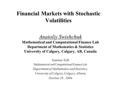Financial Markets with Stochastic Volatilities Anatoliy Swishchuk Mathematical and Computational Finance Lab Department of Mathematics & Statistics University.