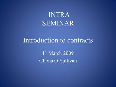 INTRA SEMINAR Introduction to contracts 11 March 2009 Clíona O'Sullivan.