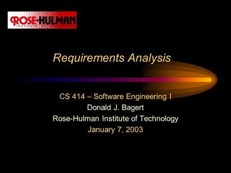 Requirements Analysis CS 414 – Software Engineering I Donald J. Bagert Rose-Hulman Institute of Technology January 7, 2003.