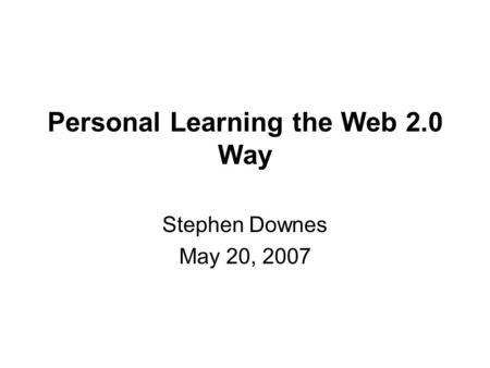 Personal Learning the Web 2.0 Way Stephen Downes May 20, 2007.