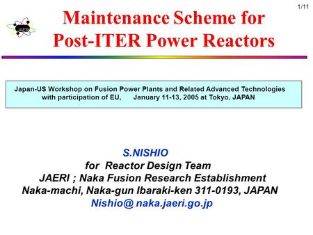 1/11 Maintenance Scheme for Post-ITER Power Reactors S.NISHIO for Reactor Design Team JAERI ; Naka Fusion Research Establishment Naka-machi, Naka-gun Ibaraki-ken.