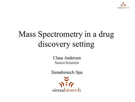 Mass Spectrometry in a drug discovery setting Claus Andersen Senior Scientist Sienabiotech Spa.