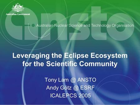 Leveraging the Eclipse Ecosystem for the Scientific Community Tony ANSTO Andy ESRF ICALEPCS 2005.