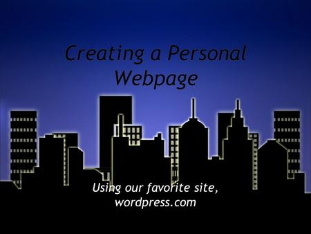Creating a Personal Webpage Using our favorite site, wordpress.com.