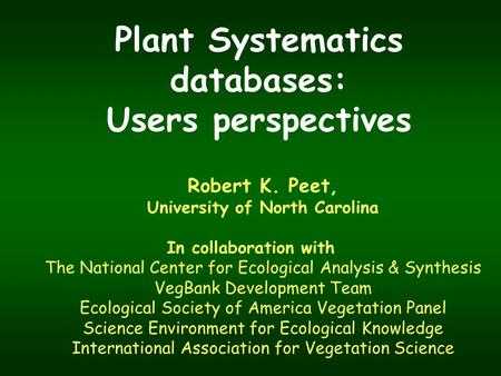 Plant Systematics databases: Users perspectives Robert K. Peet, University of North Carolina In collaboration with The National Center for Ecological Analysis.