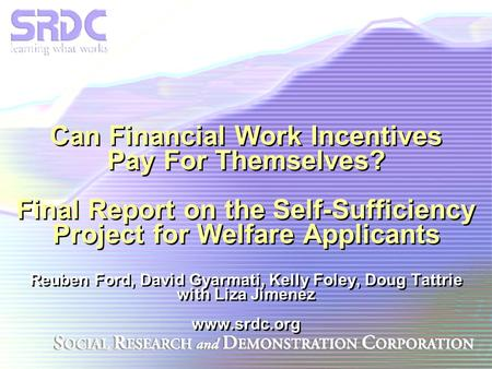 Can Financial Work Incentives Pay For Themselves? Final Report on the Self-Sufficiency Project for Welfare Applicants Reuben Ford, David Gyarmati, Kelly.