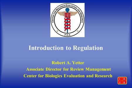 CBER Introduction to Regulation Robert A. Yetter Associate Director for Review Management Center for Biologics Evaluation and Research.