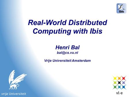 Real-World Distributed Computing with Ibis Henri Bal Vrije Universiteit Amsterdam.
