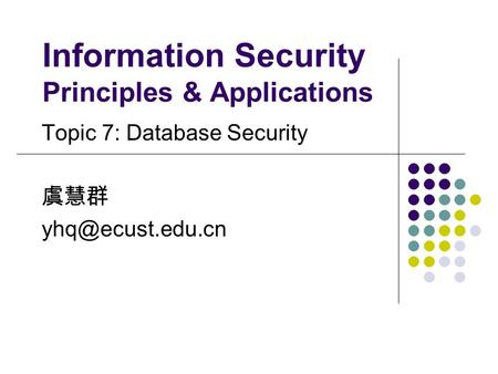 Information Security Principles & Applications Topic 7: Database Security 虞慧群
