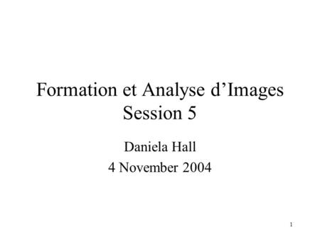 1 Formation et Analyse d'<strong>Images</strong> Session 5 Daniela Hall 4 November 2004.