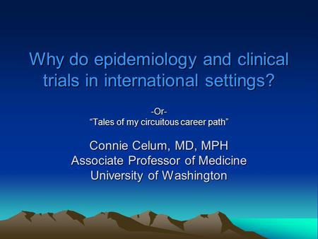 "Why do epidemiology and clinical trials in international settings? -Or- ""Tales of my circuitous career path"" Connie Celum, MD, MPH Associate Professor."