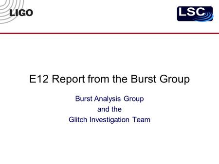E12 Report from the Burst Group Burst Analysis Group and the Glitch Investigation Team.