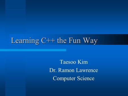 Learning C++ the Fun Way Taesoo Kim Dr. Ramon Lawrence Computer Science.