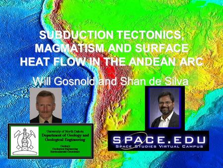 SUBDUCTION TECTONICS, MAGMATISM AND SURFACE HEAT FLOW IN THE ANDEAN ARC Will Gosnold and Shan de Silva.