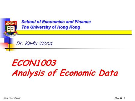 Ka-fu Wong © 2003 Chap 12- 1 Dr. Ka-fu Wong ECON1003 Analysis of Economic Data.