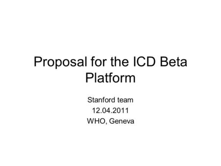Proposal for the ICD Beta Platform Stanford team 12.04.2011 WHO, Geneva.