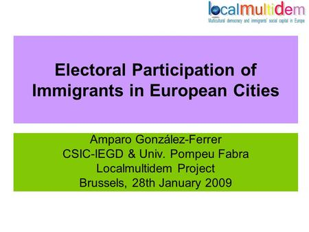 Electoral Participation of Immigrants in European Cities Amparo González-Ferrer CSIC-IEGD & Univ. Pompeu Fabra Localmultidem Project Brussels, 28th January.