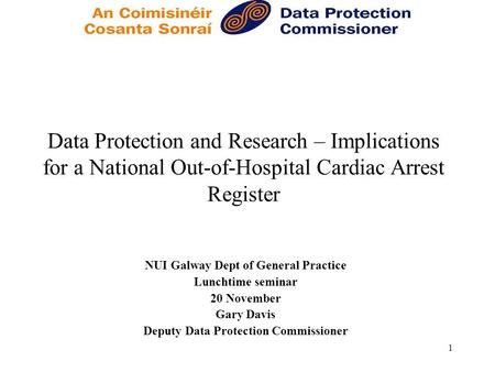 1 Data Protection and Research – Implications for a National Out-of-Hospital Cardiac Arrest Register NUI Galway Dept of General Practice Lunchtime seminar.